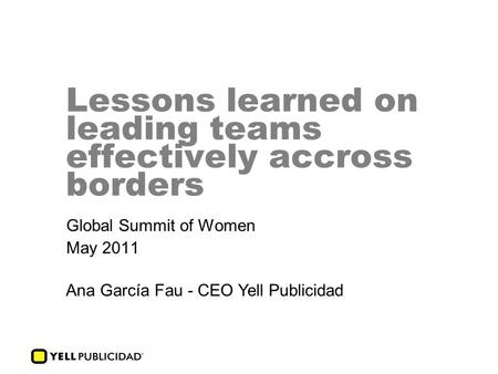 Lessons learned on leading teams effectively accross borders Global Summit of Women May 2011 Ana García Fau - CEO Yell Publicidad.