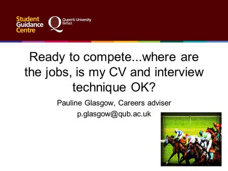 Ready to compete...where are the jobs, is my CV and interview technique OK? Pauline Glasgow, Careers adviser