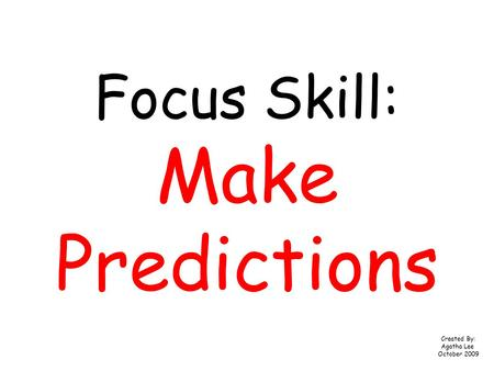 Focus Skill: Make Predictions Created By: Agatha Lee October 2009.