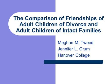 The Comparison of Friendships of Adult Children of Divorce and Adult Children of Intact Families Meghan M. Tweed Jennifer L. Crum Hanover College.
