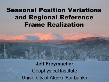 Seasonal Position Variations and Regional Reference Frame Realization Jeff Freymueller Geophysical Institute University of Alaska Fairbanks.