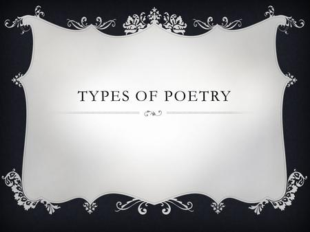 TYPES OF POETRY. Most people recognize a poem when they see it. There are exceptions to every rule, however, and poems come in many varieties. TYPES OF.