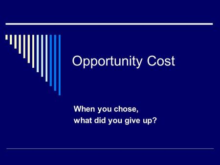 Opportunity Cost When you chose, what did you give up?