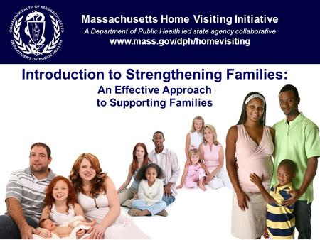 Introduction to Strengthening Families: An Effective Approach to Supporting Families Massachusetts Home Visiting Initiative A Department of Public Health.