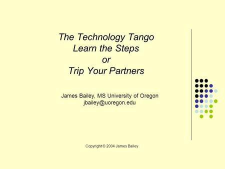 The Technology Tango Learn the Steps or Trip Your Partners James Bailey, MS University of Oregon Copyright © 2004 James Bailey.