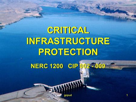 Gcpud1 CRITICAL INFRASTRUCTURE PROTECTION NERC 1200 CIP 002 - 009 CRITICAL INFRASTRUCTURE PROTECTION NERC 1200 CIP 002 - 009.