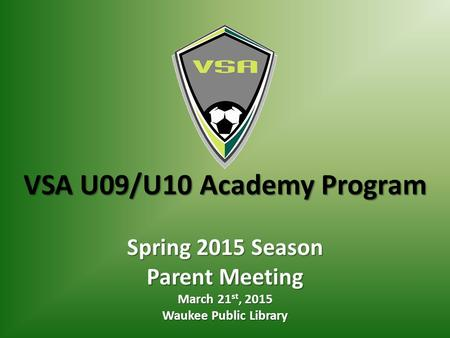 VSA U09/U10 Academy Program Spring 2015 Season Parent Meeting March 21 st, 2015 Waukee Public Library.