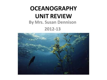 OCEANOGRAPHY UNIT REVIEW By Mrs. Susan Dennison 2012-13.