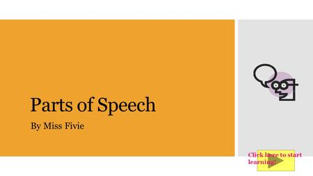 Parts of Speech By Miss Fivie Click here to start learning!