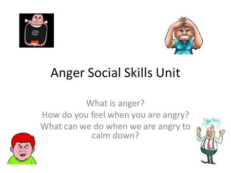 Anger Social Skills Unit What is anger? How do you feel when you are angry? What can we do when we are angry to calm down?