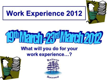Work Experience 2012 What will you do for your work experience…?