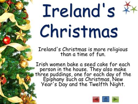 Ireland's Christmas Ireland's Christmas is more religious than a time of fun. Irish women bake a seed cake for each person in the house. They also make.