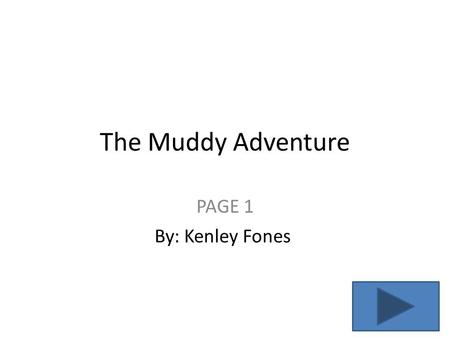 The Muddy Adventure PAGE 1 By: Kenley Fones. PAGE 2 Just imagine that you are on our own adventure. You can do whatever, you want and so you choose a.