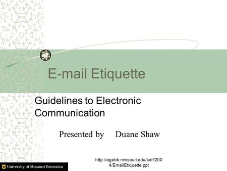 Etiquette Guidelines to Electronic Communication  4/ Etiquette.ppt Presented by Duane Shaw.