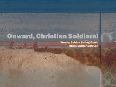Onward, Christian Soldiers! Words: Sabine Baring-Gould Music: Arthur Sullivan.