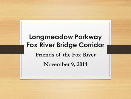 Friends of the Fox River November 9, 2014 Longmeadow Parkway Fox River Bridge Corridor.