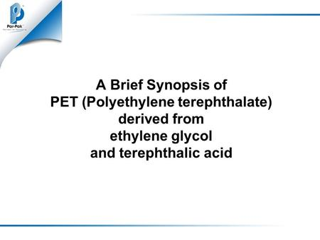 A Brief Synopsis of PET (Polyethylene terephthalate) derived from ethylene glycol and terephthalic acid.