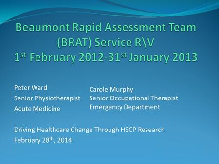 Peter Ward Senior Physiotherapist Acute Medicine Driving Healthcare Change Through HSCP Research February 28 th, 2014 Carole Murphy Senior Occupational.