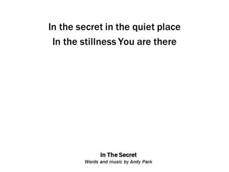 In The Secret Words and music by Andy Park In the secret in the quiet place In the stillness You are there.