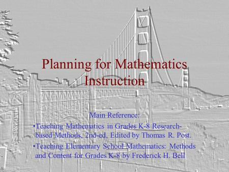 Planning for Mathematics Instruction Main Reference: Teaching Mathematics in Grades K-8 Research- based Methods, 2nd-ed, Edited by Thomas R. Post. Teaching.