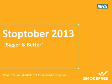 'Bigger & Better' Stoptober 2013 Private & Confidential: Not for onward circulation.