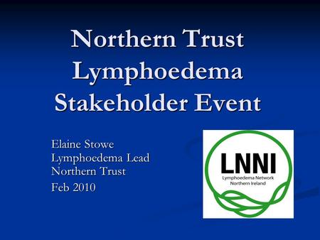 Northern Trust Lymphoedema Stakeholder Event Elaine Stowe Lymphoedema Lead Northern Trust Feb 2010.