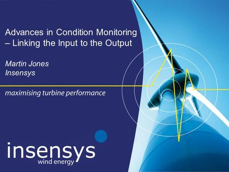 Advances in Condition Monitoring – Linking the Input to the Output Martin Jones Insensys.