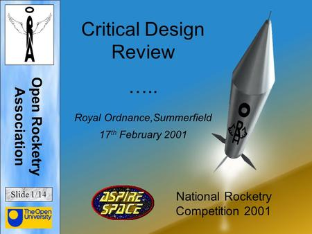 Critical Design Review ….. Royal Ordnance,Summerfield 17 th February 2001 National Rocketry Competition 2001 Open Rocketry Association Slide 1/14.