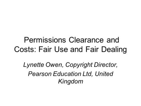 Permissions Clearance and Costs: Fair Use and Fair Dealing Lynette Owen, Copyright Director, Pearson Education Ltd, United Kingdom.