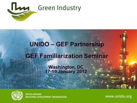 UNIDO – GEF Partnership GEF Familiarization Seminar Washington, DC 17-19 January 2012.