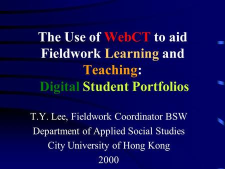The Use of WebCT to aid Fieldwork Learning and Teaching: Digital Student Portfolios T.Y. Lee, Fieldwork Coordinator BSW Department of Applied Social Studies.