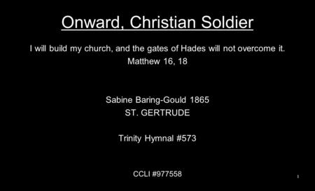 Onward, Christian Soldier I will build my church, and the gates of Hades will not overcome it. Matthew 16, 18 Sabine Baring-Gould 1865 ST. GERTRUDE Trinity.