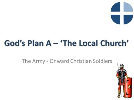 God's Plan A – 'The Local Church' The Army - Onward Christian Soldiers.