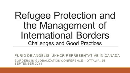 Refugee Protection and the Management of International Borders Challenges and Good Practices FURIO DE ANGELIS, UNHCR REPRESENTATIVE IN CANADA BORDERS IN.