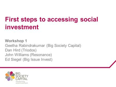 First steps to accessing social investment Workshop 1 Geetha Rabindrakumar (Big Society Capital) Dan Hird (Triodos) John Williams (Resonance) Ed Siegel.