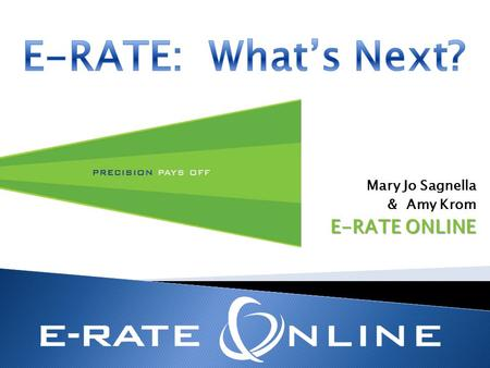 Mary Jo Sagnella & Amy Krom E-RATE ONLINE. Corrections, Changes, Deadlines, Reviews FY 2013 Applications Priority Two funding Demand Estimates Document.