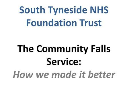 South Tyneside NHS Foundation Trust The Community Falls Service: How we made it better.