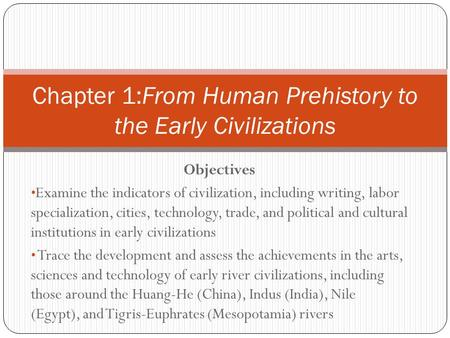 Objectives Examine the indicators of civilization, including writing, labor specialization, cities, technology, trade, and political and cultural institutions.
