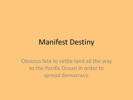 Manifest Destiny Obvious fate to settle land all the way to the Pacific Ocean in order to spread democracy.