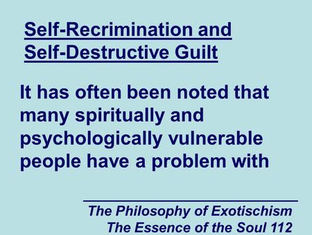 The Philosophy of Exotischism The Essence of the Soul 112 Self-Recrimination and Self-Destructive Guilt It has often been noted that many spiritually and.