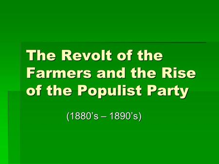 The Revolt of the Farmers and the Rise of the Populist Party (1880's – 1890's) (1880's – 1890's)