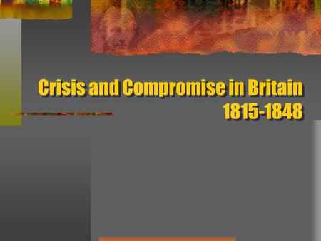 Crisis and Compromise in Britain 1815-1848. Stirrings of Discontent Popular protests in favor of reform swept the country from 1815-1819 Poor harvests.
