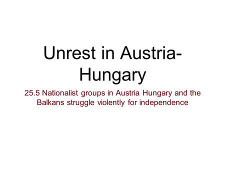 Unrest in Austria- Hungary 25.5 Nationalist groups in Austria Hungary and the Balkans struggle violently for independence.