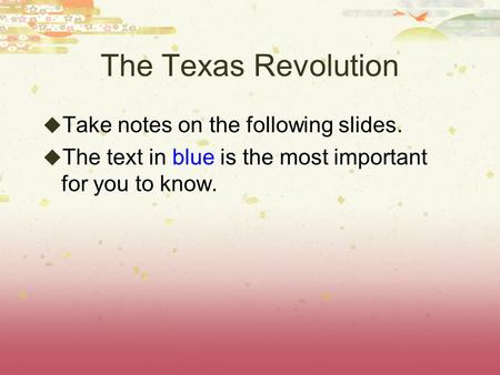The Texas Revolution Take notes on the following slides.