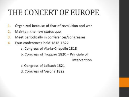 THE CONCERT OF EUROPE 1.Organized because of fear of revolution and war 2.Maintain the new status quo 3.Meet periodically in conferences/congresses 4.Four.