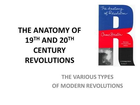 THE ANATOMY OF 19 TH AND 20 TH CENTURY REVOLUTIONS THE VARIOUS TYPES OF MODERN REVOLUTIONS.