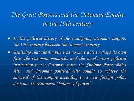 "The Great Powers and the Ottoman Empire in the 19th century In the political history of the weakening Ottoman Empire, the 19th century has been the ""longest"""
