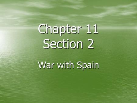 Chapter 11 Section 2 War with Spain.
