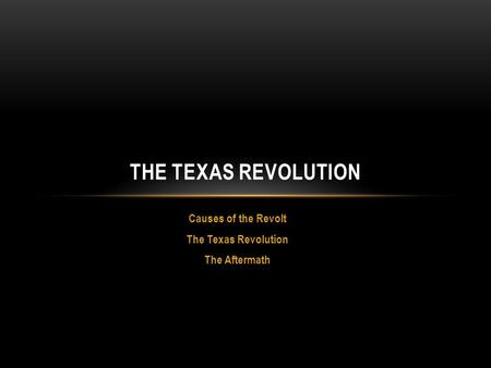 Causes of the Revolt The Texas Revolution The Aftermath