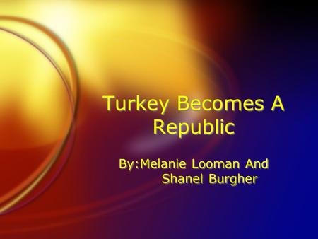 Turkey Becomes A Republic By:Melanie Looman And Shanel Burgher.